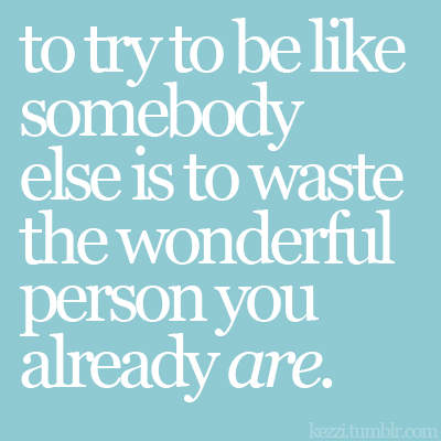 don't try to be like somebody else